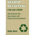 Beyond Recycling: A Re-user's Guide: 336 Practical Tips to Save Money and Protect the Environment